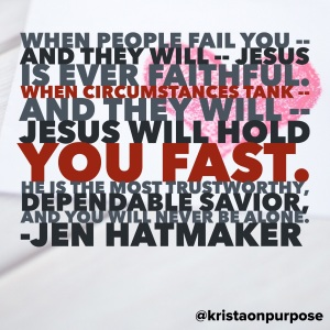 When people fail you -- and they will -- Jesus is ever faithful. When circumstances tank -- and they will -- Jesus will hold you fast. He is the most trustworthy, dependable Savior, and you will never be alone.